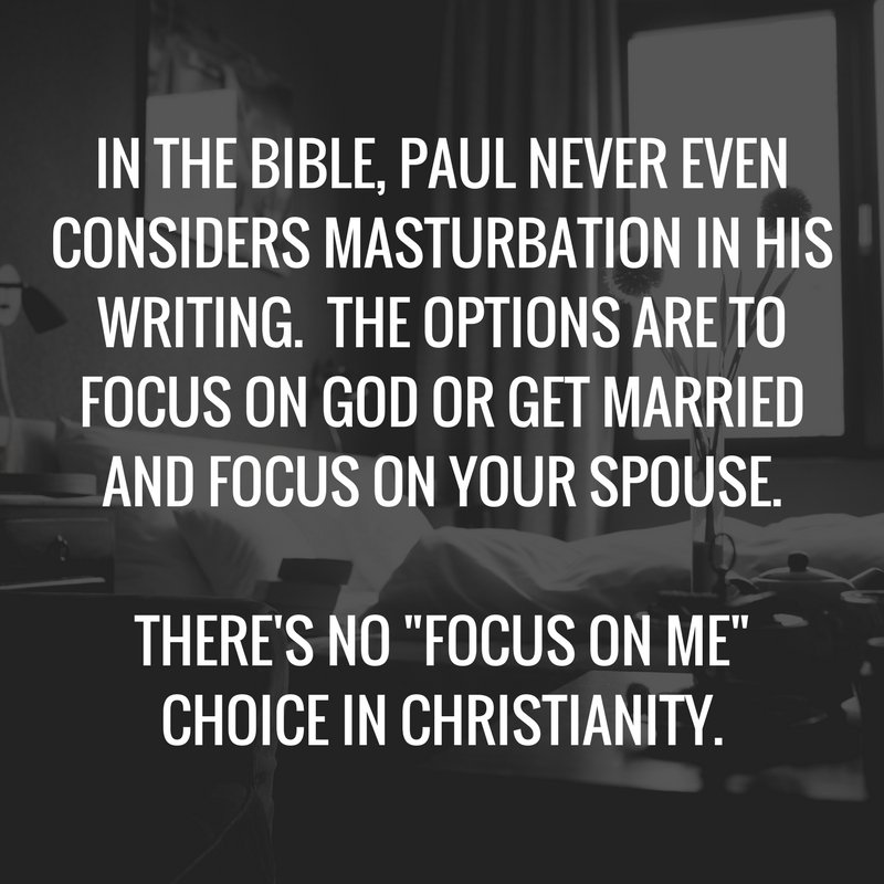 "IN THE BIBLE, PAUL NEVER EVEN CONSIDERS MASTURBATION IN HIS WRITING. THE OPTIONS ARE TO FOCUS ON GOD OR GET MARRIED AND FOCUS ON YOUR SPOUSE. THERE'S NO ""FOCUS ON ME"" CHOICE IN CHRISTIANITY."