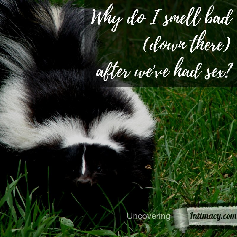 Why do I smell bad (down there) after we've had sex?