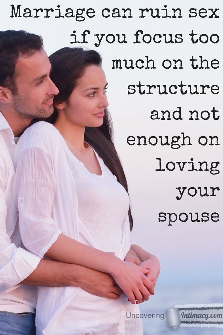 Marriage can ruin sex if you focus too much on the structure and not enough on loving your spouse